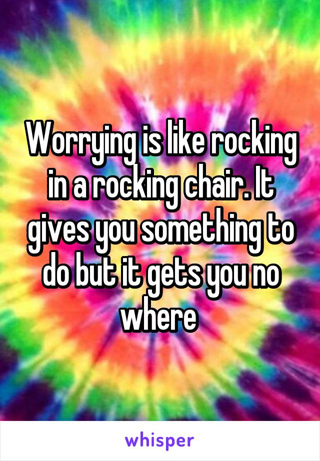 Worrying is like rocking in a rocking chair. It gives you something to do but it gets you no where