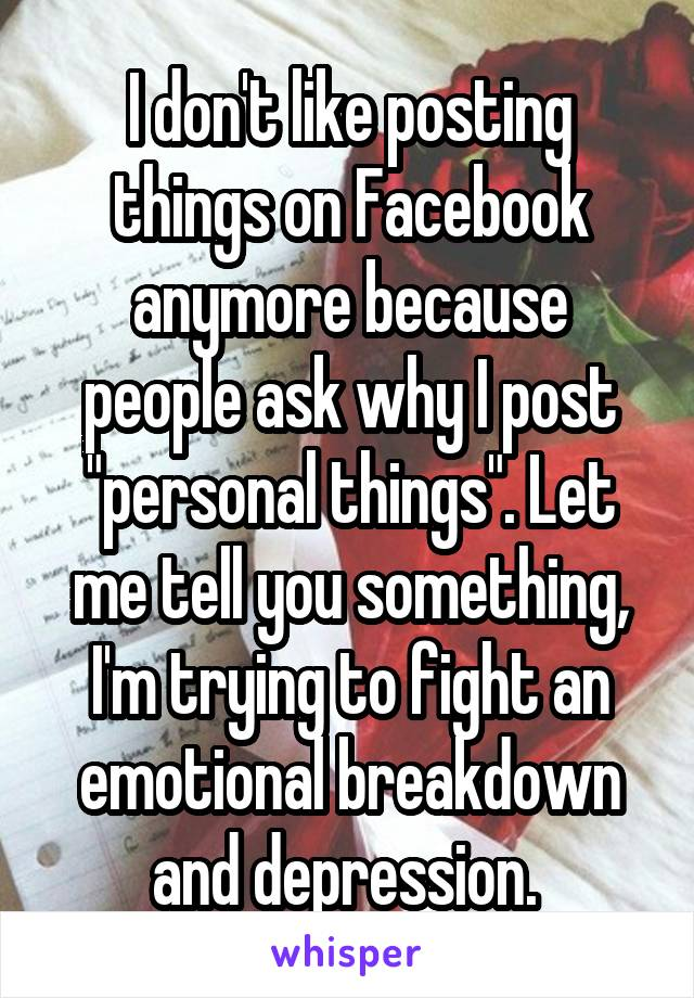 "I don't like posting things on Facebook anymore because people ask why I post ""personal things"". Let me tell you something, I'm trying to fight an emotional breakdown and depression."