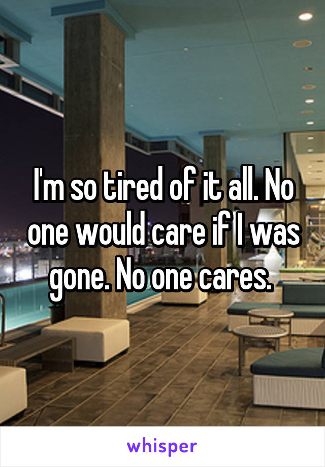 I'm so tired of it all. No one would care if I was gone. No one cares.