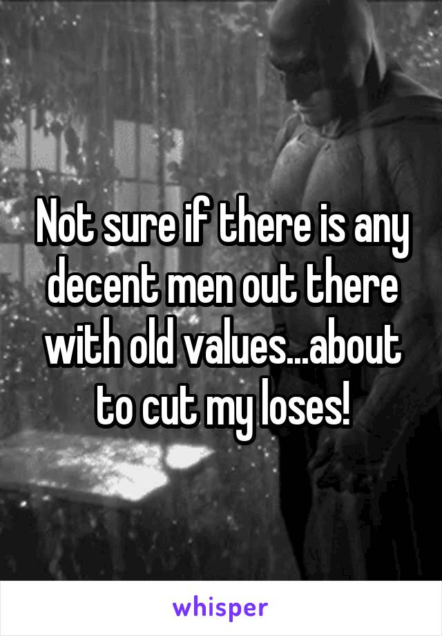 Not sure if there is any decent men out there with old values...about to cut my loses!