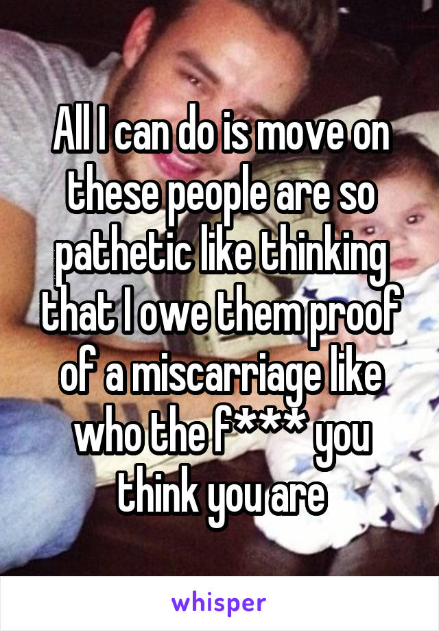 All I can do is move on these people are so pathetic like thinking that I owe them proof of a miscarriage like who the f*** you think you are