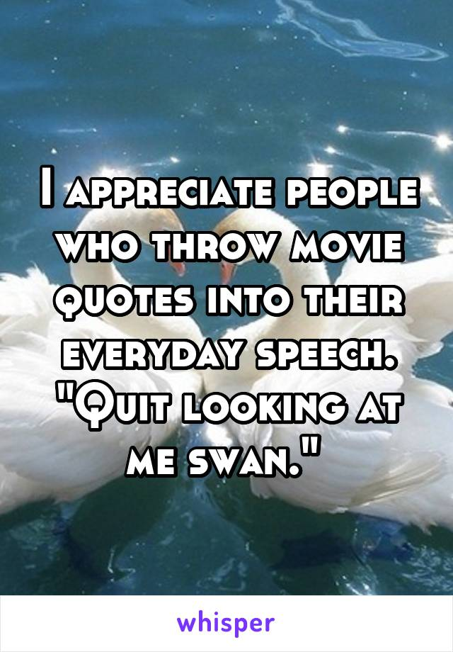 "I appreciate people who throw movie quotes into their everyday speech. ""Quit looking at me swan."""