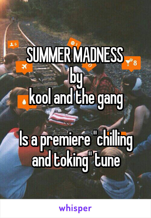 "SUMMER MADNESS  by kool and the gang  Is a premiere ""chilling and toking"" tune"