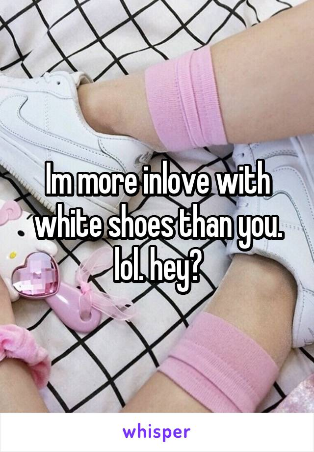 Im more inlove with white shoes than you. lol. hey?