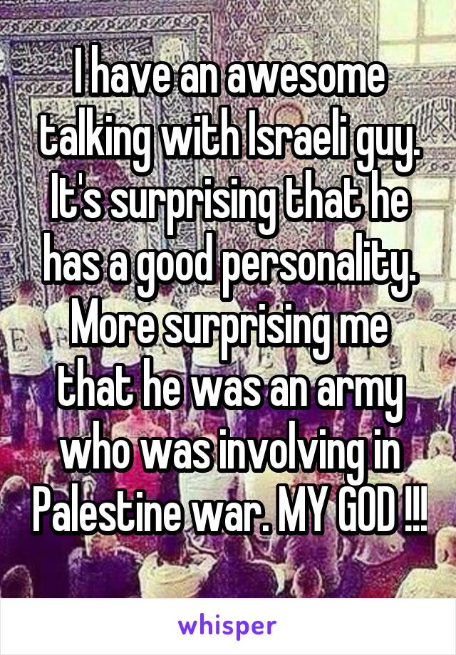 I have an awesome talking with Israeli guy. It's surprising that he has a good personality. More surprising me that he was an army who was involving in Palestine war. MY GOD !!!