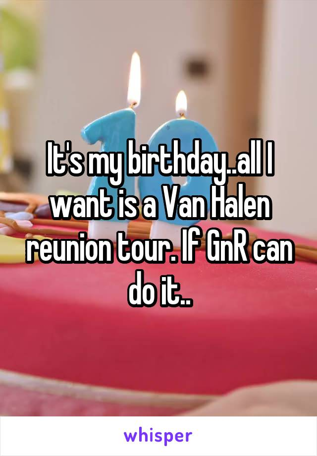 It's my birthday..all I want is a Van Halen reunion tour. If GnR can do it..