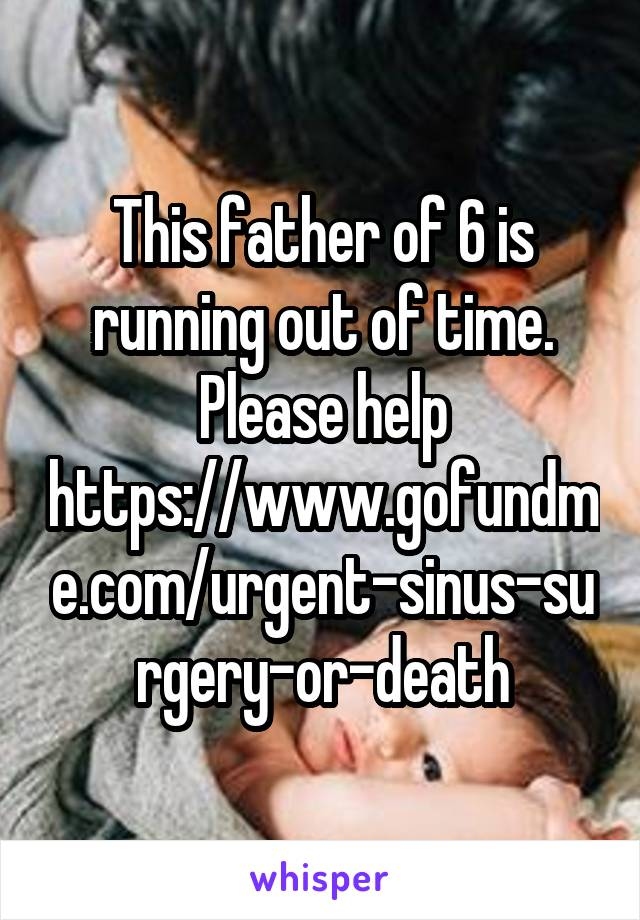 This father of 6 is running out of time. Please help https://www.gofundme.com/urgent-sinus-surgery-or-death