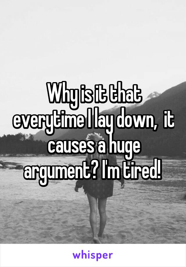 Why is it that everytime I lay down,  it causes a huge argument? I'm tired!