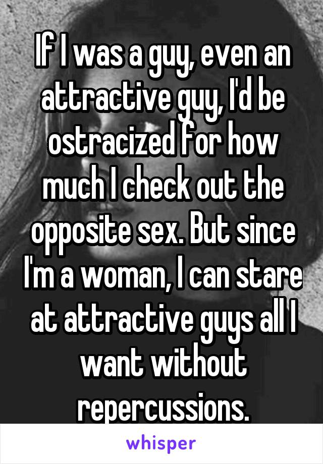 If I was a guy, even an attractive guy, I'd be ostracized for how much I check out the opposite sex. But since I'm a woman, I can stare at attractive guys all I want without repercussions.