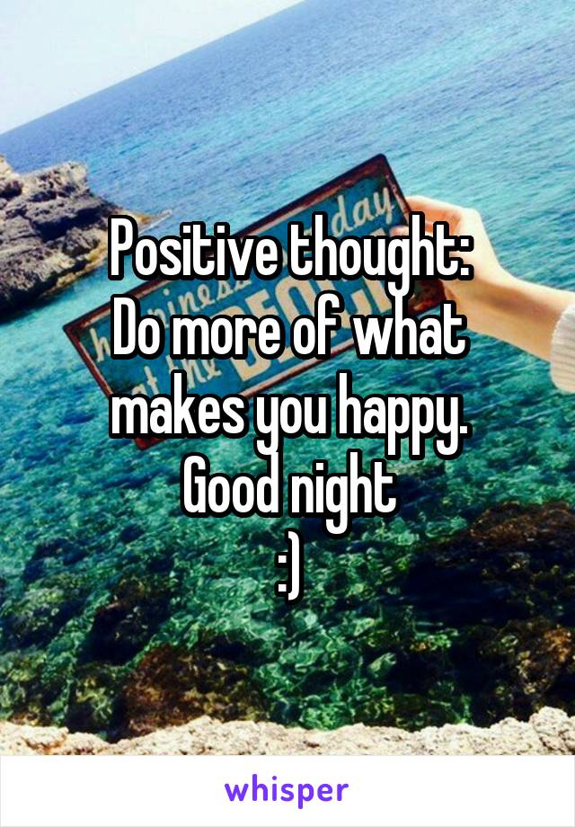 Positive thought: Do more of what makes you happy. Good night :)