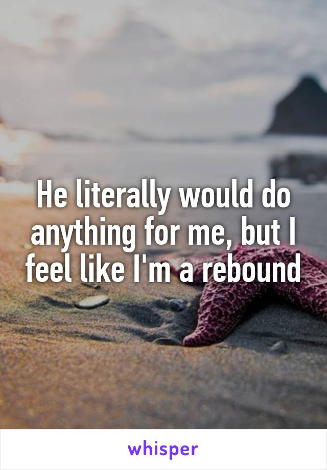 He literally would do anything for me, but I feel like I'm a rebound