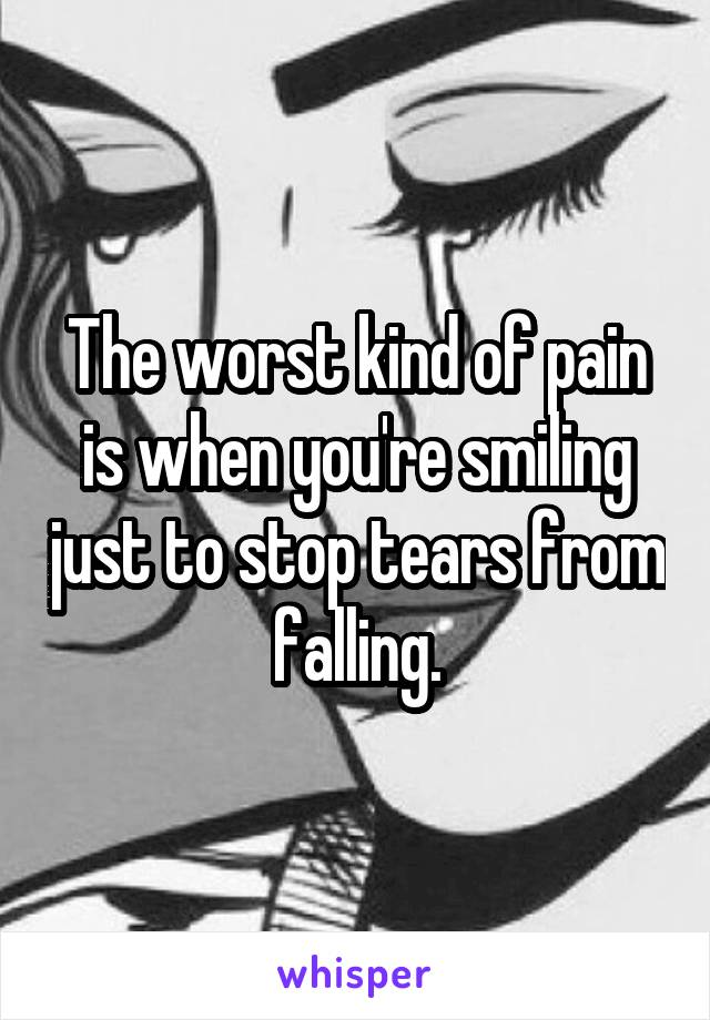 The worst kind of pain is when you're smiling just to stop tears from falling.