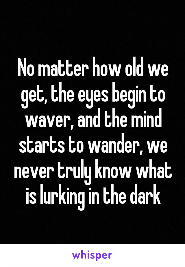 No matter how old we get, the eyes begin to waver, and the mind starts to wander, we never truly know what is lurking in the dark