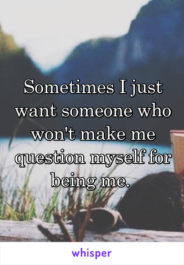 Sometimes I just want someone who won't make me question myself for being me.