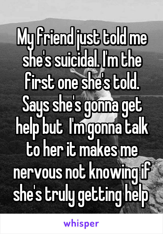 My friend just told me she's suicidal. I'm the first one she's told. Says she's gonna get help but  I'm gonna talk to her it makes me nervous not knowing if she's truly getting help