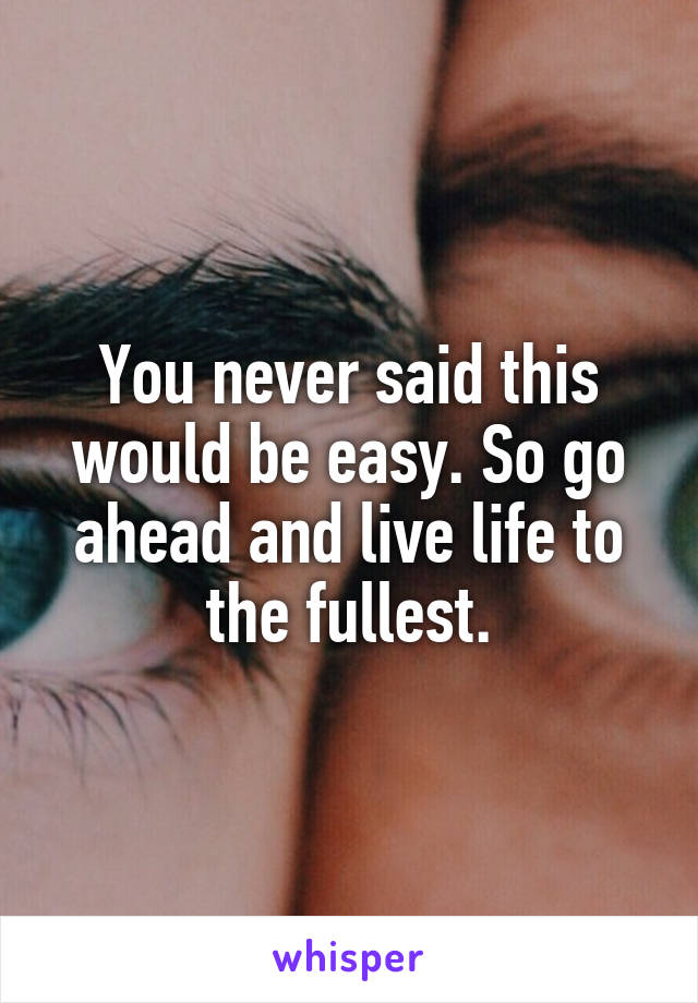 You never said this would be easy. So go ahead and live life to the fullest.