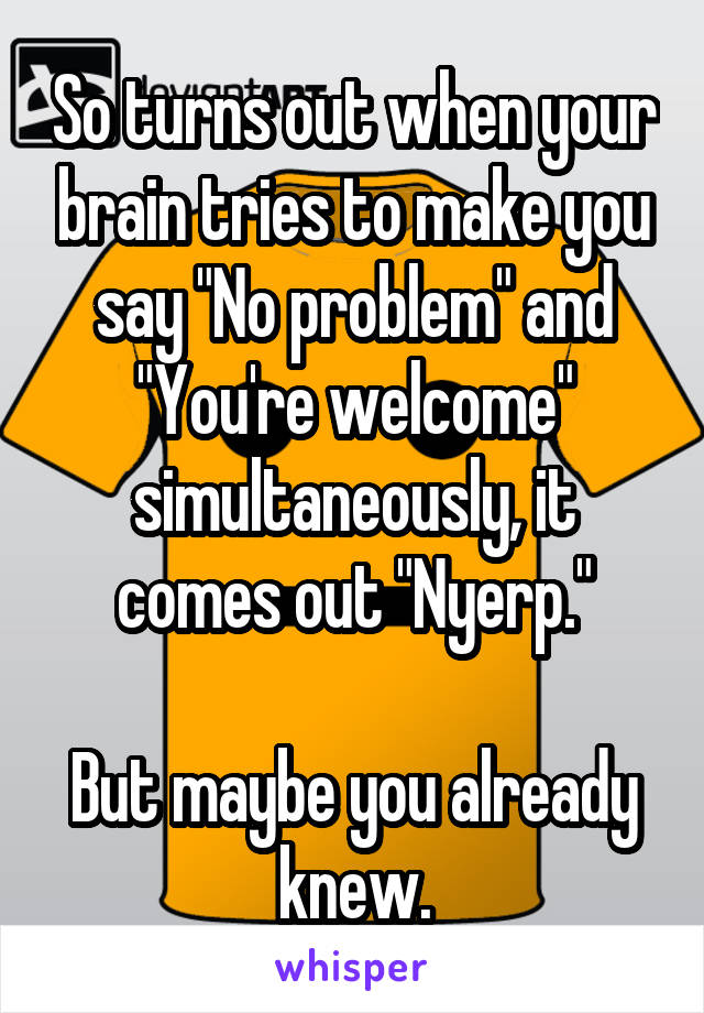 """So turns out when your brain tries to make you say """"No problem"""" and """"You're welcome"""" simultaneously, it comes out """"Nyerp.""""  But maybe you already knew."""