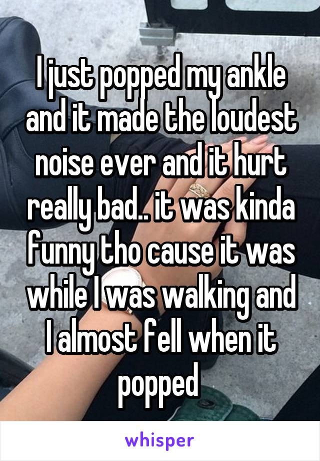 I just popped my ankle and it made the loudest noise ever and it hurt really bad.. it was kinda funny tho cause it was while I was walking and I almost fell when it popped