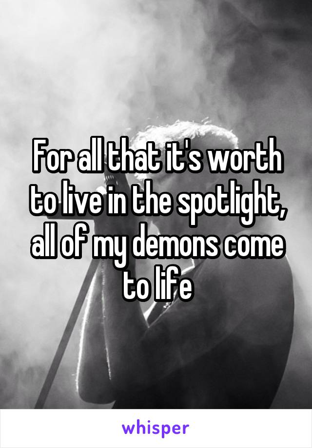 For all that it's worth to live in the spotlight, all of my demons come to life