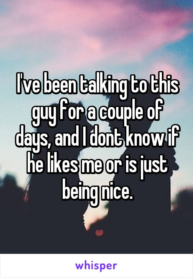 I've been talking to this guy for a couple of days, and I dont know if he likes me or is just being nice.