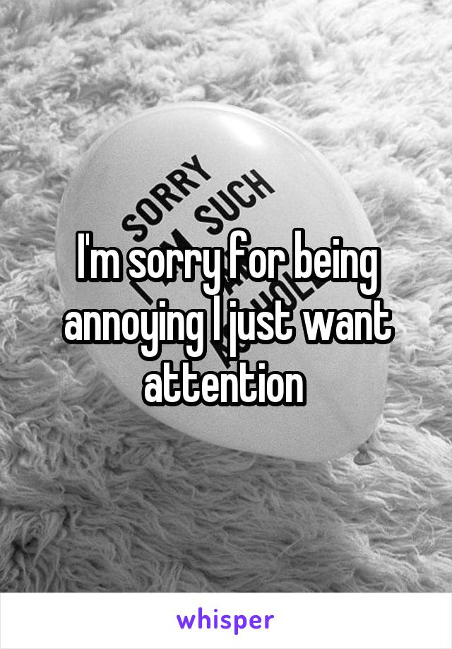 I'm sorry for being annoying I just want attention