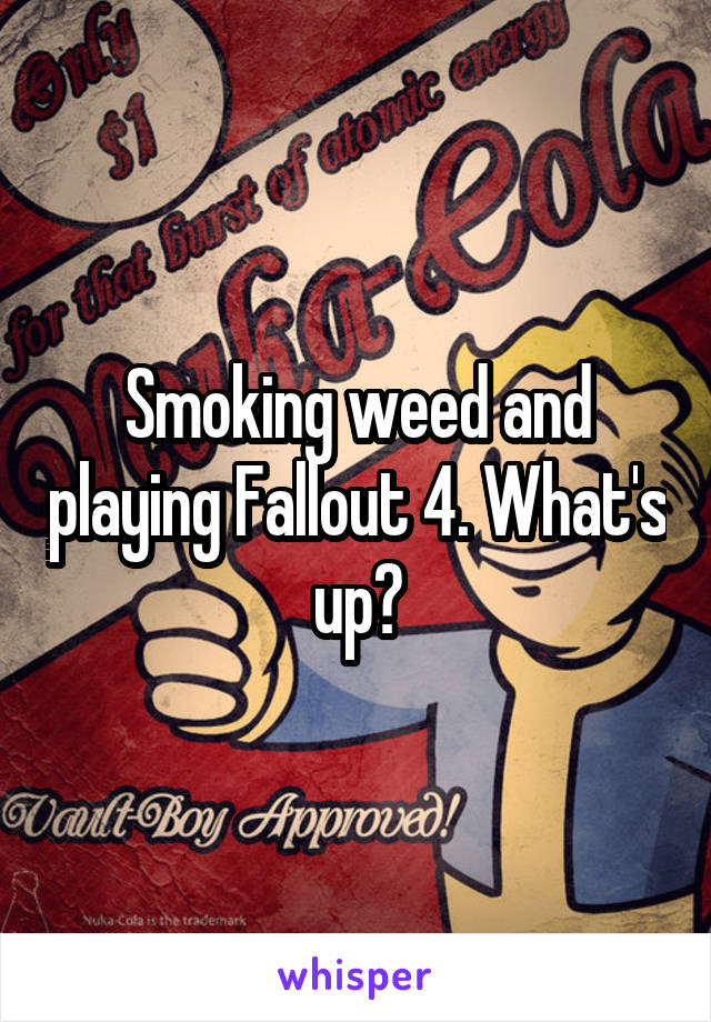 Smoking weed and playing Fallout 4. What's up?