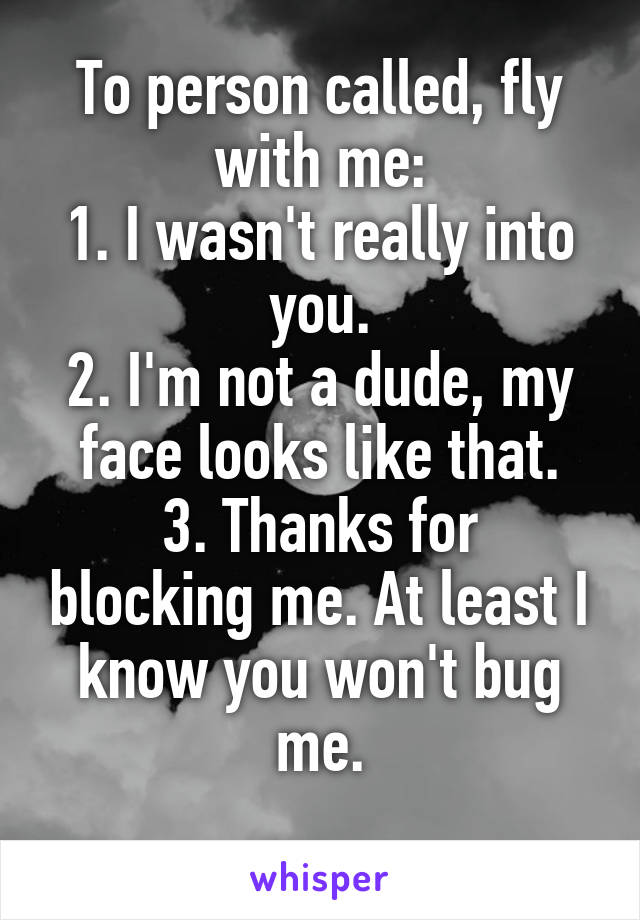 To person called, fly with me: 1. I wasn't really into you. 2. I'm not a dude, my face looks like that. 3. Thanks for blocking me. At least I know you won't bug me.