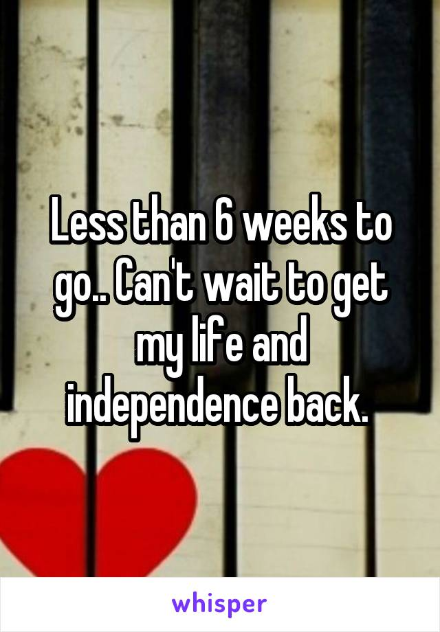 Less than 6 weeks to go.. Can't wait to get my life and independence back.