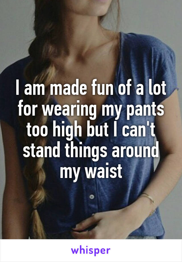 I am made fun of a lot for wearing my pants too high but I can't stand things around my waist