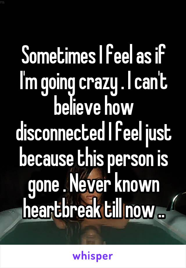 Sometimes I feel as if I'm going crazy . I can't believe how disconnected I feel just because this person is gone . Never known heartbreak till now ..