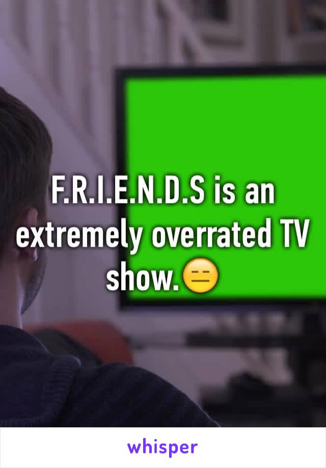 F.R.I.E.N.D.S is an extremely overrated TV show.😑