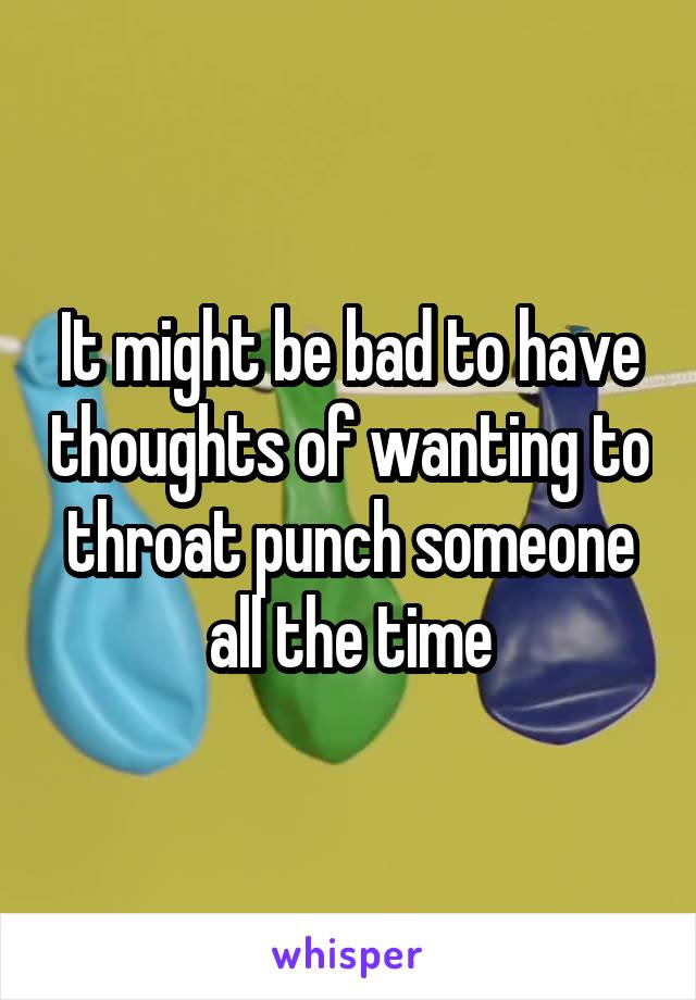 It might be bad to have thoughts of wanting to throat punch someone all the time