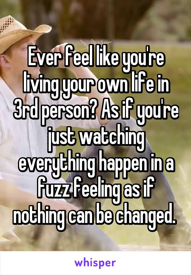 Ever feel like you're living your own life in 3rd person? As if you're just watching everything happen in a fuzz feeling as if nothing can be changed.