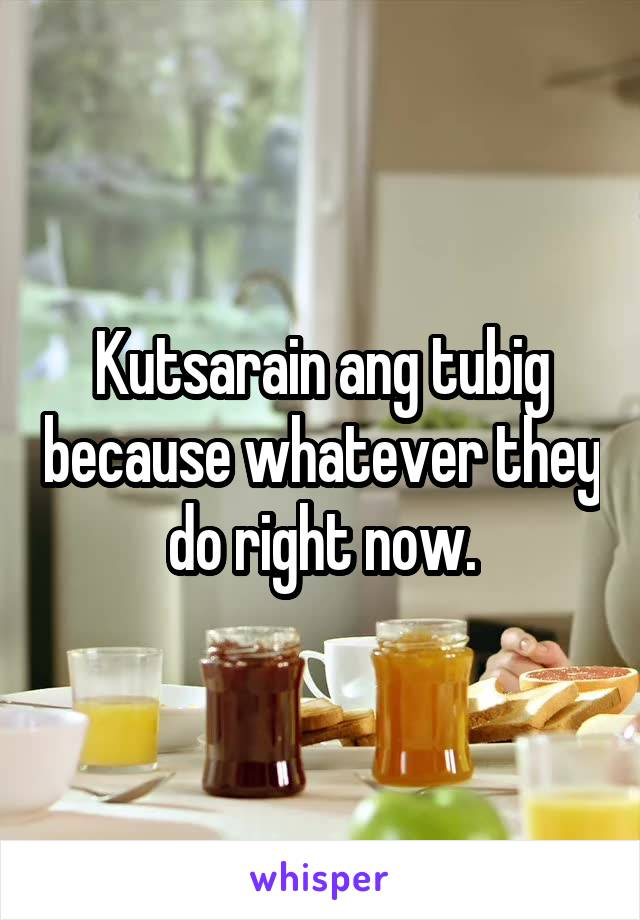 Kutsarain ang tubig because whatever they do right now.