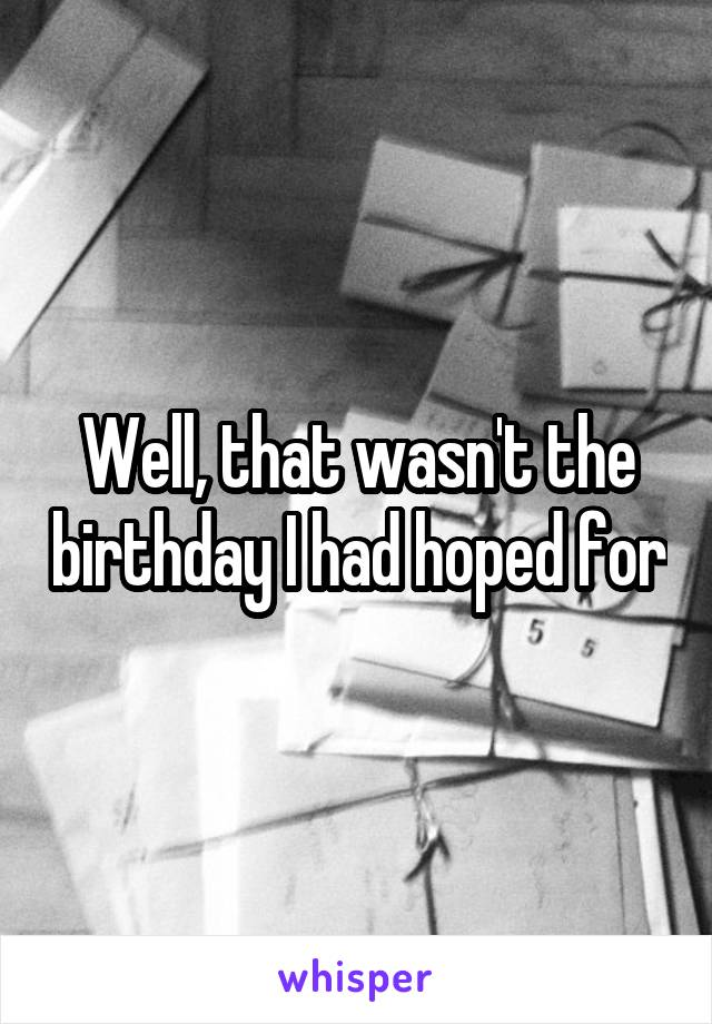 Well, that wasn't the birthday I had hoped for