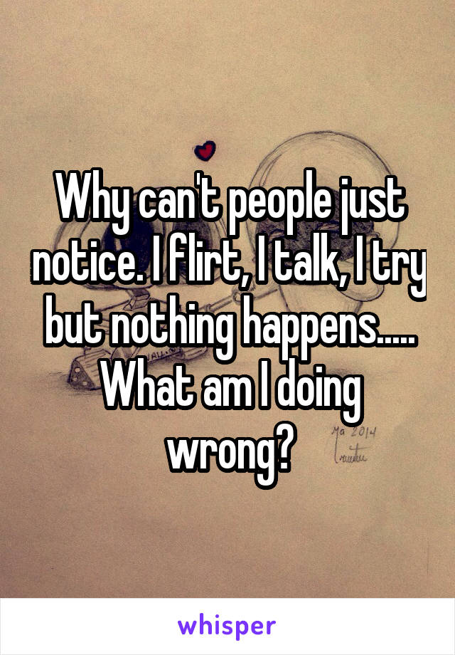 Why can't people just notice. I flirt, I talk, I try but nothing happens..... What am I doing wrong?