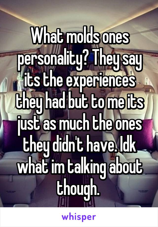 What molds ones personality? They say its the experiences they had but to me its just as much the ones they didn't have. Idk what im talking about though.