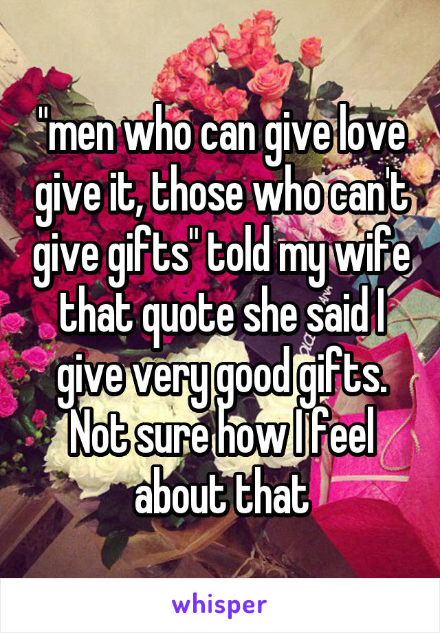 """""""men who can give love give it, those who can't give gifts"""" told my wife that quote she said I give very good gifts. Not sure how I feel about that"""