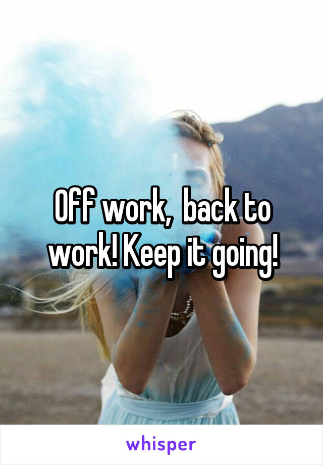 Off work,  back to work! Keep it going!