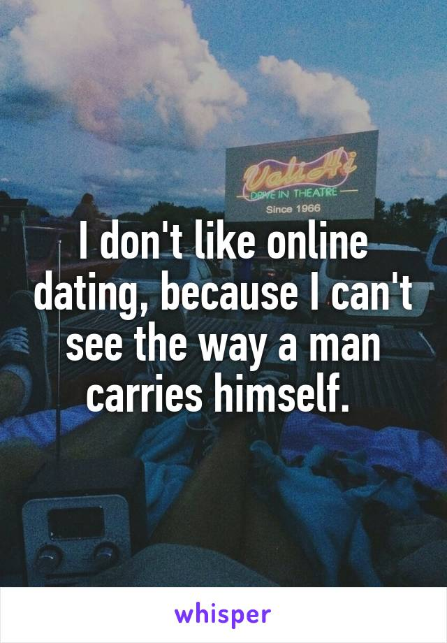 I don't like online dating, because I can't see the way a man carries himself.