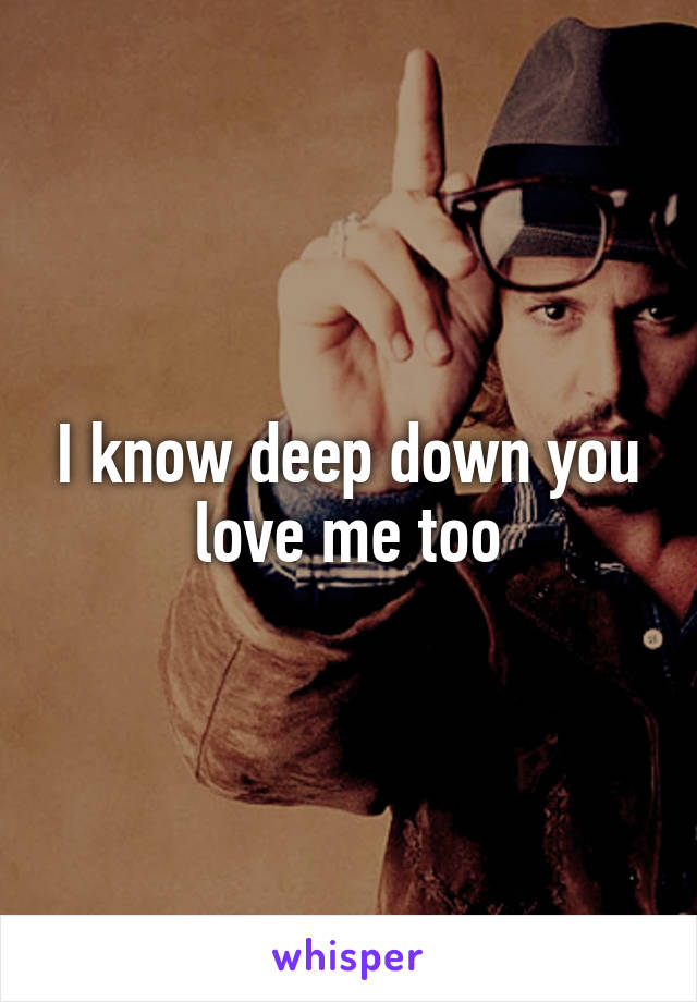 I know deep down you love me too