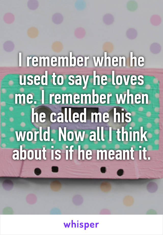 I remember when he used to say he loves me. I remember when he called me his world. Now all I think about is if he meant it.
