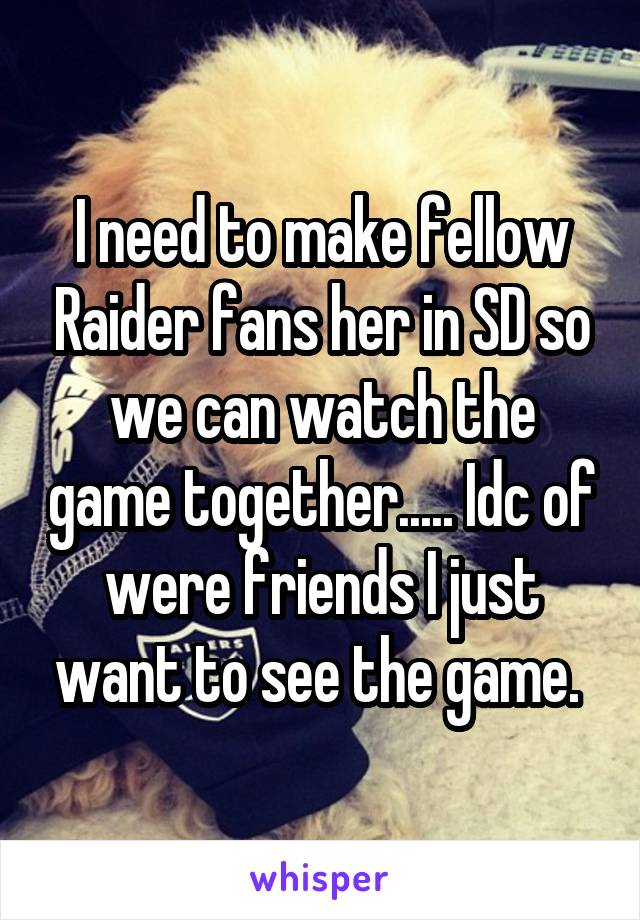 I need to make fellow Raider fans her in SD so we can watch the game together..... Idc of were friends I just want to see the game.