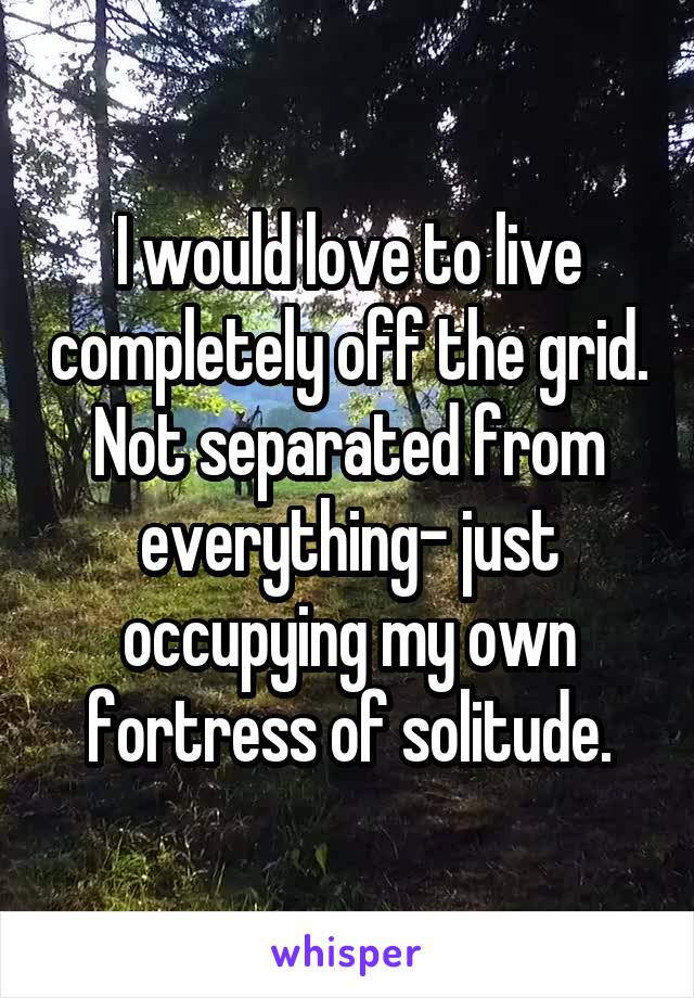 I would love to live completely off the grid. Not separated from everything- just occupying my own fortress of solitude.