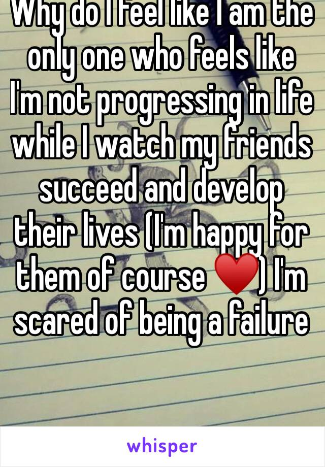 Why do I feel like I am the only one who feels like I'm not progressing in life while I watch my friends succeed and develop their lives (I'm happy for them of course ♥️) I'm scared of being a failure