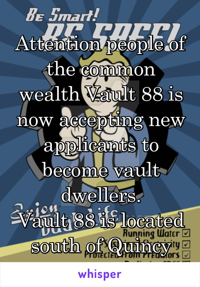 Attention people of the common wealth Vault 88 is now accepting new applicants to become vault dwellers. Vault 88 is located south of Quincy