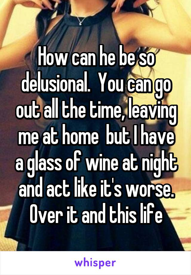 How can he be so delusional.  You can go out all the time, leaving me at home  but I have a glass of wine at night and act like it's worse. Over it and this life