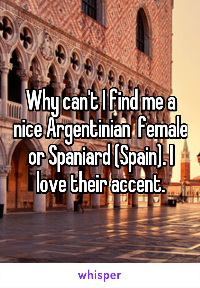 Why can't I find me a nice Argentinian  female or Spaniard (Spain). I love their accent.