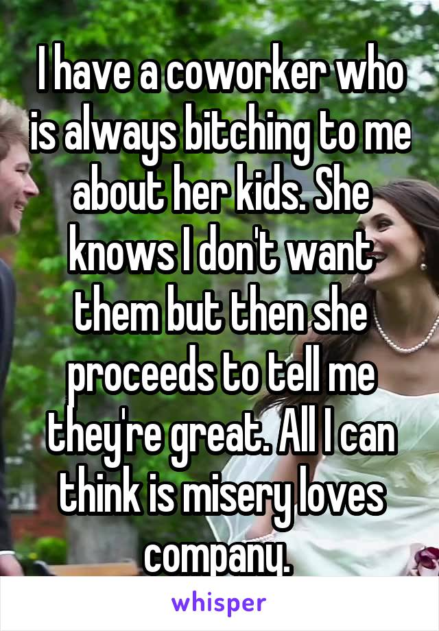 I have a coworker who is always bitching to me about her kids. She knows I don't want them but then she proceeds to tell me they're great. All I can think is misery loves company.