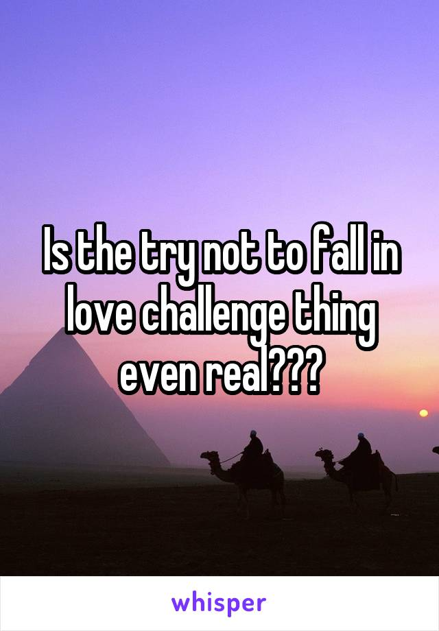 Is the try not to fall in love challenge thing even real???